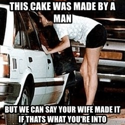 karma whore - This cake was made by a man But we can say your wife made it if thats what you're into
