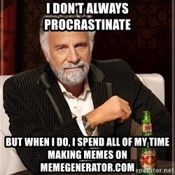 The Most Interesting Man In The World - i don't always procrastinate but when i do, i spend all of my time making memes on memegenerator.com