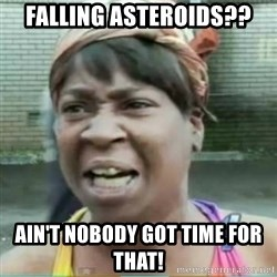 Sweet Brown Meme - Falling asteroids?? ain't nobody got time for that!