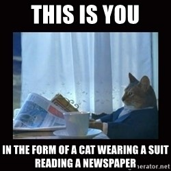 i should buy a boat cat - this is you in the form of a cat wearing a suit reading a newspaper