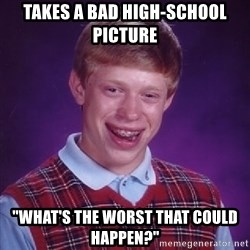 "Bad Luck Brian - Takes a bad high-school picture ""What's the worst that could happen?"""