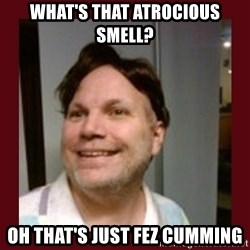 Free Speech Whatley - what's that atrocious smell? oh that's just fez cumming