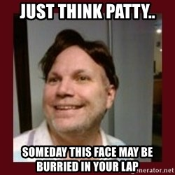 Free Speech Whatley - just think patty.. someday this face may be burried in your lap