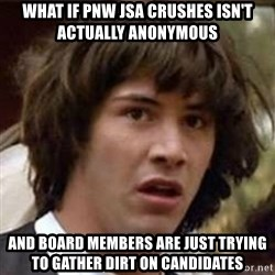 Conspiracy Keanu - What if PNW JSA crushes isn't actually anonymous  And board members are just trying to gather dirt on candidates
