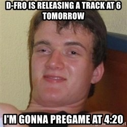 Really highguy - D-Fro is releasing a track at 6 tomorrow I'm gonna pregame at 4:20