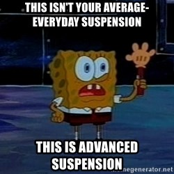 This is not your regular darkness - this isn't your average-everyday suspension this is advanced suspension