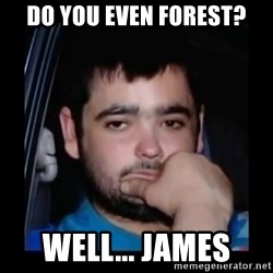 just waiting for a mate - do you even forest? well... james
