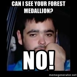 just waiting for a mate - can i see your forest medallion? no!