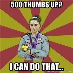 Not Impressed Makayla - 500 thumbs up? I can do that...
