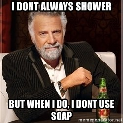 The Most Interesting Man In The World - i dont always shower but when i do, i dont use soap