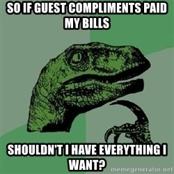 Philosoraptor - so if guest compliments paid my bills shouldn't i have everything i want?