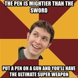 Tobuscus - the pen is mightier than the sword put a pen on a gun and you'll have the ultimate super weapon