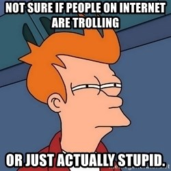 Futurama Fry - not sure if people on internet are trolling or just actually stupid.