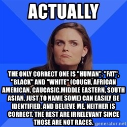 "Socially Awkward Brennan - actually the only correct one is ""human"". ""fat"", ""black"" and ""white"" (cough, african american, caucasic,middle eastern, south asian, just to name some) can easily be identified, and believe me, neither is correct. the rest are irrelevant since those are not races."