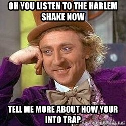 Willy Wonka - Oh you listen to the harlem shake now tell me more about how your into trap