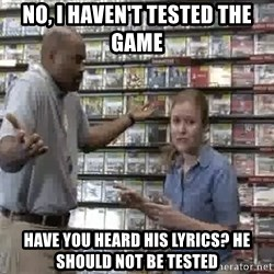 Clueless Gamestop Employee - no, i haven't tested the game have you heard his lyrics? he should not be tested