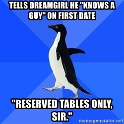 """Socially Awkward Penguin - Tells dreamgirl he """"Knows a guy"""" on first date """"reserved tables only, sir."""""""