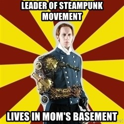 Steampunk Guy - leader of steampunk movement lives in mom's basement