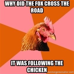 Anti Joke Chicken - Why did the fox cross the road it was following the chicken