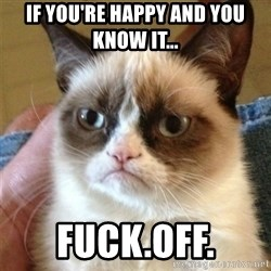 Grumpy Cat  - if you're happy and you know it... fuck.off.