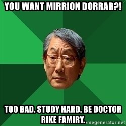 High Expectations Asian Father - you want mirrion dorrar?! Too Bad. study hard. be doctor rike famiry.