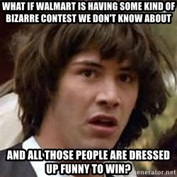 Conspiracy Keanu - what if walmart is having some kind of bizarre contest we don't know about and all those people are dressed up funny to win?