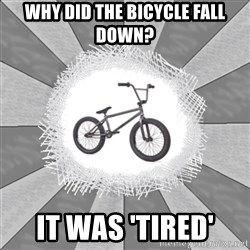 mybike - WHY DID THE BICYCLE FALL DOWN? IT WAS 'TIRED'