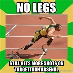 OSCAR PISTORIUS - no legs still gets more shots on targetthan Arsenal