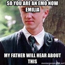 Draco Malfoy - so you are an emo now emilia my father will hear about this