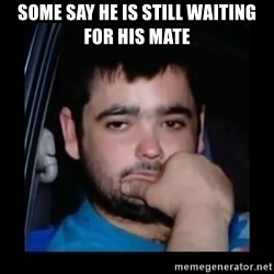just waiting for a mate - Some say he is still waiting for his mate