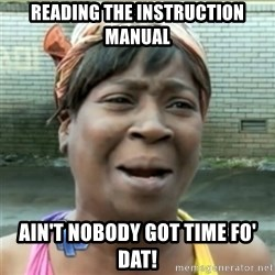 Ain't Nobody got time fo that - reading the instruction manual ain't nobody got time fo' dat!