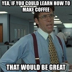 Office Space That Would Be Great - yea, if you could learn how to make coffee that would be great
