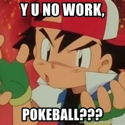 Y U NO ASH - y u no work, pokeball???