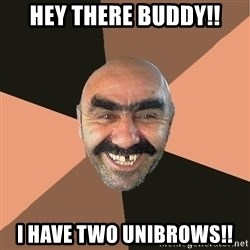 Provincial Man - hey there buddy!! i have two unibrows!!