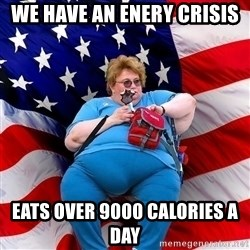 Obese American - we have an enery crisis eats over 9000 calories a day