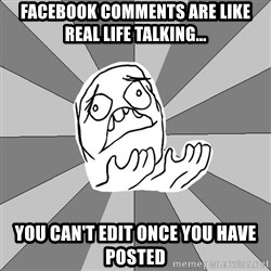 Whyyy??? - Facebook comments are like real life Talking... You can't edit Once you have posted