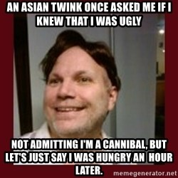 Free Speech Whatley - An asian twink once asked me if i knew that i was ugly Not admitting I'm a cannibal, but Let's just say I was hungry an  hour later.