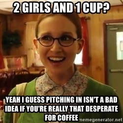 Sexually Oblivious Girl - 2 girls and 1 cup? yeah i guess pitching in isn't a bad idea if you're really that desperate for coffee