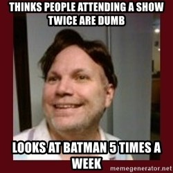 Free Speech Whatley - thinks people attending a show twice are dumb looks at batman 5 times a week