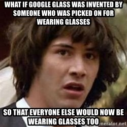 Conspiracy Keanu - What if Google Glass was invented by someone who was picked on for wearing glasses So that everyone else would now be wearing glasses too