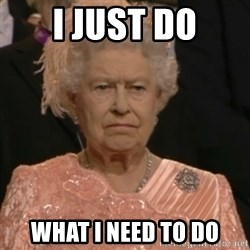Queen Elizabeth Is Not Impressed  - I JUST DO WHAT I NEED TO DO