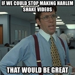Office Space That Would Be Great - if we could stop making harlem shake videos that would be great