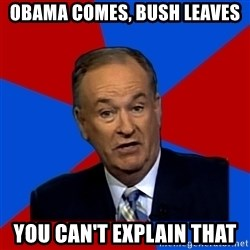 Bill O'Reilly Proves God - Obama Comes, Bush Leaves You can't explain that