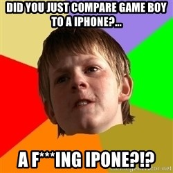 AngrySchoolboy - DID YOU JUST COMPARE GAME BOY TO A IPHONE?... A F***ING IPONE?!?