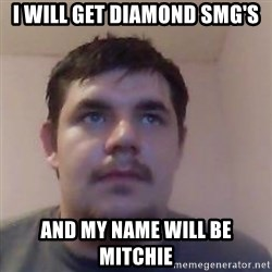 Ash the brit - I will get diamond smg's and my name will be mitchie