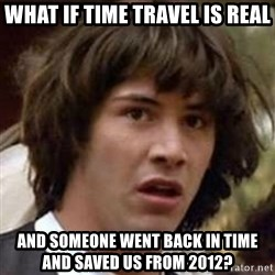Conspiracy Keanu - What if time travel is real and someone went back in time and saved us from 2012?