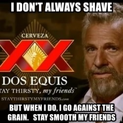 Dos Equis Man - i don't always shave but when i do, i go against the grain.   stay smooth my friends