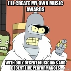 bender blackjack and hookers - I'll create my own music awards With only decent musicians and decent live performances