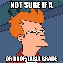 Futurama Fry - not sure if a or DROP TABLE brain;