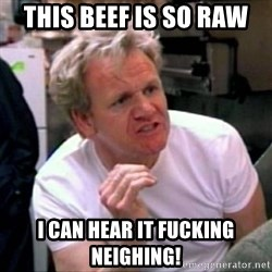 Gordon Ramsay - THIS BEEF IS SO RAW I CAN HEAR IT FUCKING NEIGHING!